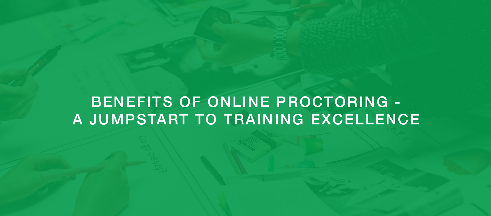 Benefits of Online Proctoring – A Jumpstart to Training Excellence